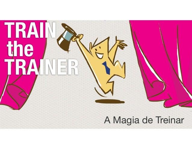 TRAIN the TRAINER A Magia de Treinar