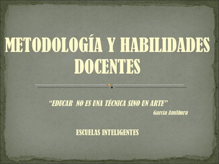 """METODOLOGÍA Y HABILIDADES DOCENTES """" EDUCAR  NO ES UNA TÉCNICA SINO UN ARTE"""" García Amilburu ESCUELAS INTELIGENTES"""