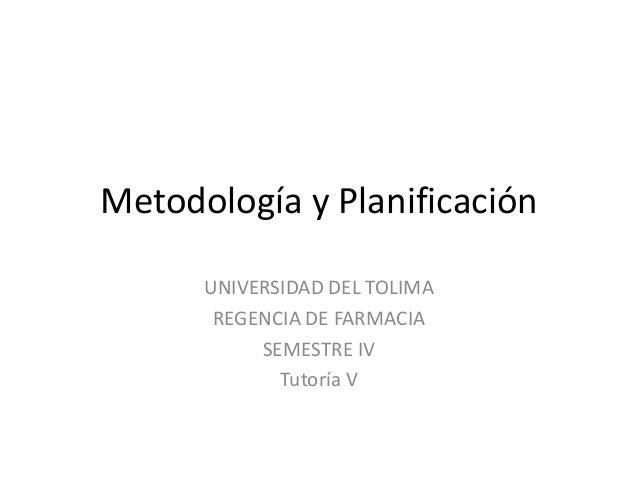 Metodología y Planificación UNIVERSIDAD DEL TOLIMA REGENCIA DE FARMACIA SEMESTRE IV Tutoría V