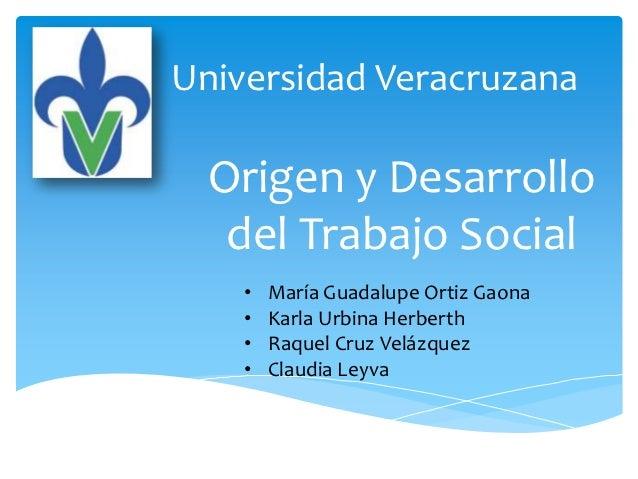 Universidad Veracruzana  Origen y Desarrollo   del Trabajo Social    •   María Guadalupe Ortiz Gaona    •   Karla Urbina H...