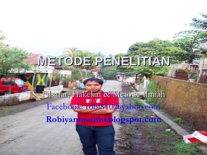 METODE PENELITIAN Filsafat, Hakekat & Metode Ilmiah Facebook: robi810@yahoo.com Robiyanto-anto.blogspot.com
