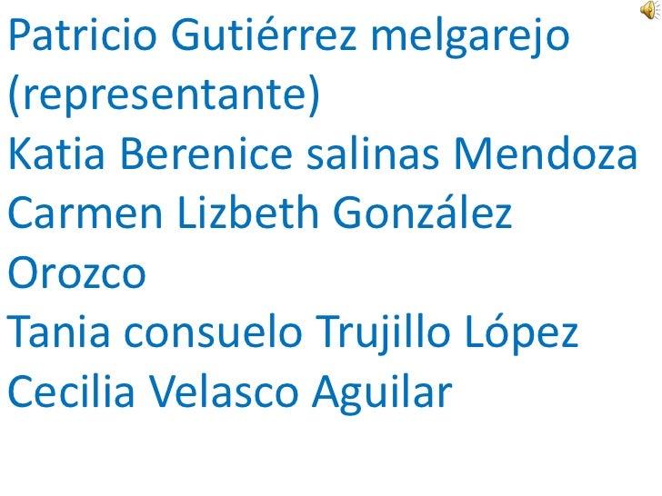 Patricio Gutiérrez melgarejo(representante)Katia Berenice salinas MendozaCarmen Lizbeth GonzálezOrozcoTania consuelo Truji...