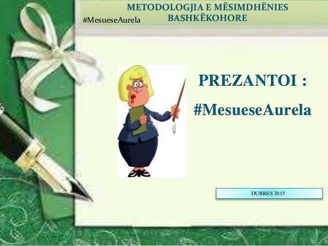 DURRES 2015 METODOLOGJIA E MËSIMDHËNIES BASHKËKOHORE PREZANTOI : #MesueseAurela #MesueseAurela