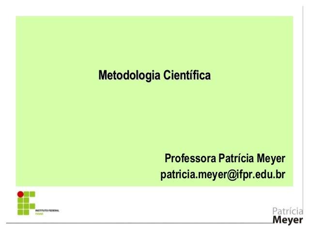 Metodologia CientíficaMetodologia Científica Professora Patrícia Meyer patricia.meyer@ifpr.edu.br