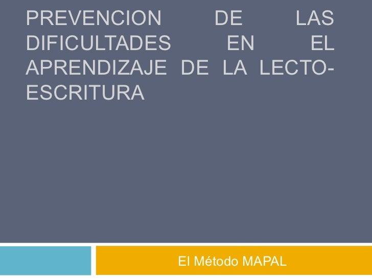 PREVENCION    DE     LASDIFICULTADES   EN     ELAPRENDIZAJE DE LA LECTO-ESCRITURA           El Método MAPAL