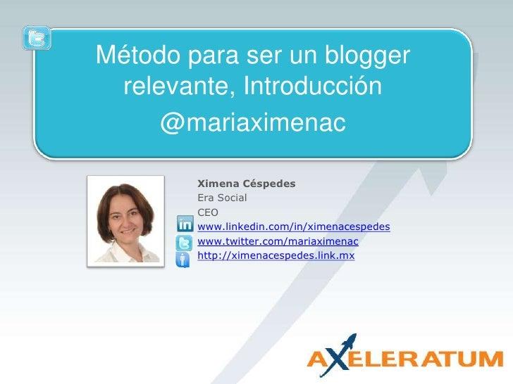 Método para ser un blogger relevante, Introducción<br />@mariaximenac<br />Ximena Céspedes<br />Era Social<br />CEO<br />w...