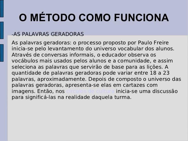 O MÉTODO COMO FUNCIONA - AS PALAVRAS GERADORAS As palavras geradoras: o processo proposto por Paulo Freire inicia-se pelo ...
