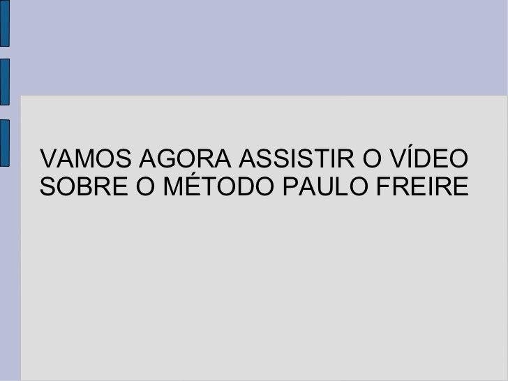 VAMOS AGORA ASSISTIR O VÍDEO SOBRE O MÉTODO PAULO FREIRE