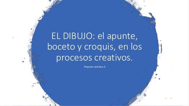 EL DIBUJO: el apunte, boceto y croquis, en los procesos creativos. Proyecto cerámico II
