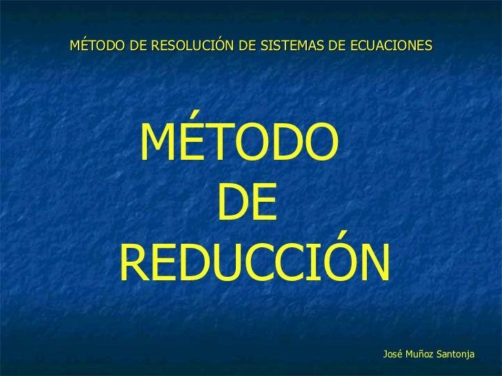 MÉTODO DE RESOLUCIÓN DE SISTEMAS DE ECUACIONES MÉTODO  DE  REDUCCIÓN José Muñoz Santonja