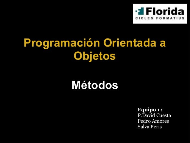 Programación Orientada a Objetos Equipo 1 : P.David Cuesta Pedro Amores Salva Peris Métodos
