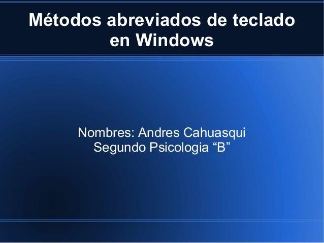 """Métodos abreviados de teclado en Windows Nombres: Andres Cahuasqui Segundo Psicologia """"B"""""""