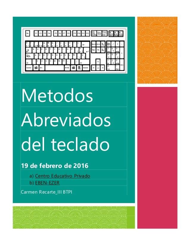 Metodos Abreviados del teclado 19 de febrero de 2016 a) Centro Educativo Privado b) EBEN-EZER Carmen Recarte_III BTPI