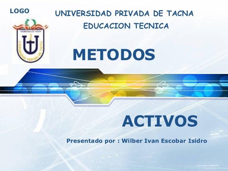 METODOS  ACTIVOS Presentado por : Wilber Ivan Escobar Isidro UNIVERSIDAD PRIVADA DE TACNA EDUCACION TECNICA