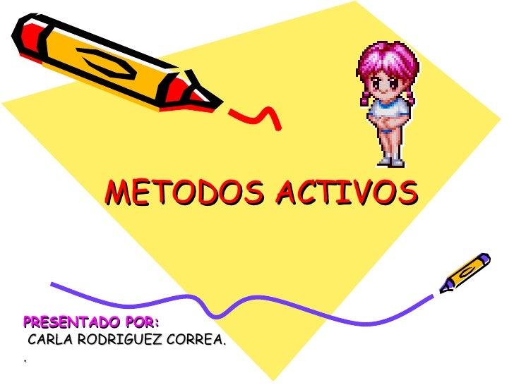 PRESENTADO POR: CARLA RODRIGUEZ CORREA. . METODOS ACTIVOS