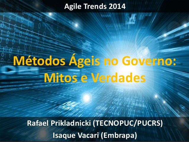 Agile Trends 2014 Rafael Prikladnicki (TECNOPUC/PUCRS) Isaque Vacari (Embrapa) Métodos Ágeis no Governo: Mitos e Verdades