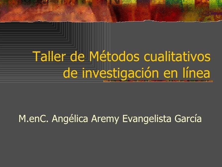 Taller de Métodos cualitativos de investigación en línea M.enC. Angélica Aremy Evangelista García