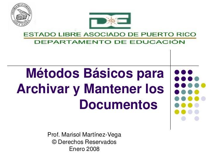 Métodos Básicos para Archivar y Mantener los Documentos Prof. Marisol Martínez-Vega © Derechos Reservados Enero 2008