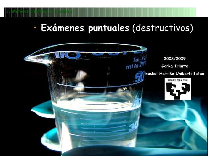 <ul><li>Exámenes puntuales  (destructivos) </li></ul>3. Métodos científicos de análisis 2008/2009 Gorka Iriarte Euskal Her...