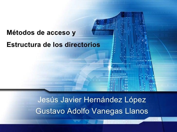 Métodos de acceso y Estructura de los directorios   Jesús Javier Hernández López Gustavo Adolfo Vanegas Llanos