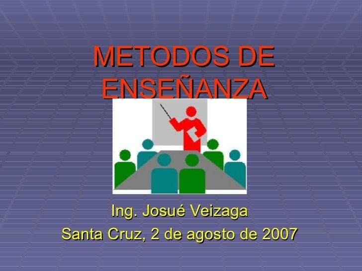 METODOS DE ENSEÑANZA Ing. Josué Veizaga Santa Cruz, 2 de agosto de 2007