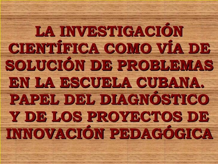 LA INVESTIGACIÓN CIENTÍFICA COMO VÍA DE SOLUCIÓN DE PROBLEMAS EN LA ESCUELA CUBANA.  PAPEL DEL DIAGNÓSTICO Y DE LOS PROYEC...