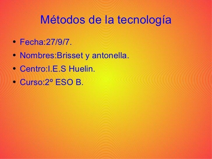 Métodos de la tecnología <ul><li>Fecha:27/9/7. </li></ul><ul><li>Nombres:Brisset y antonella. </li></ul><ul><li>Centro:I.E...