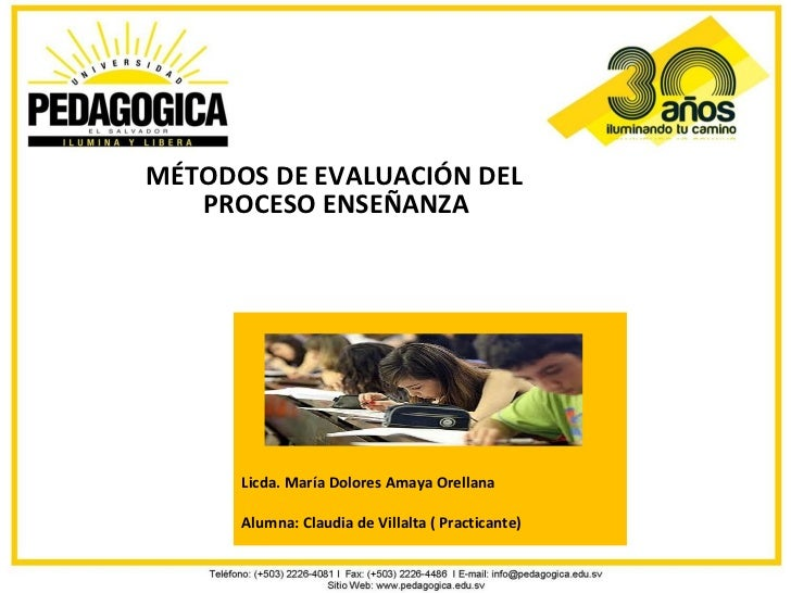 MÉTODOS DE EVALUACIÓN DEL   PROCESO ENSEÑANZA APRENDIZAJE.      Licda. María Dolores Amaya Orellana      Alumna: Claudia d...