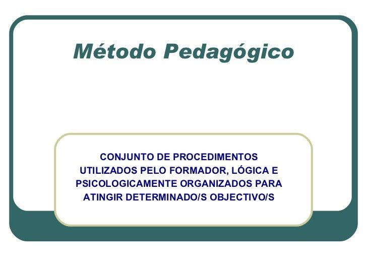 M étodo Pedagógico CONJUNTO DE PROCEDIMENTOS UTILIZADOS PELO FORMADOR, LÓGICA E PSICOLOGICAMENTE ORGANIZADOS PARA ATINGIR ...