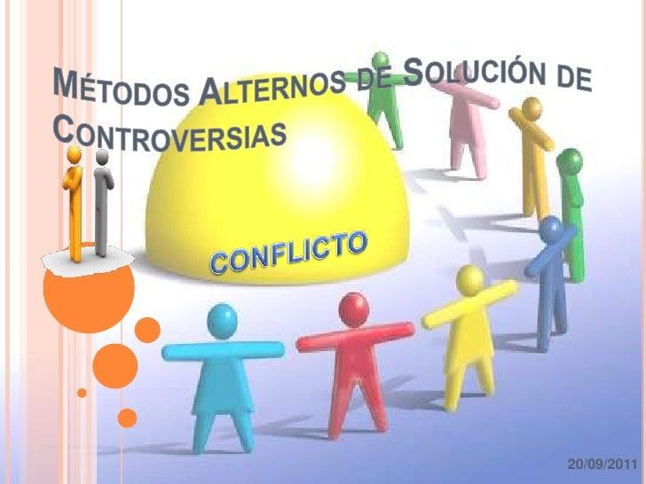 Métodos Alternos de Solución de Controversias<br />CONFLICTO<br />20/09/2011<br />