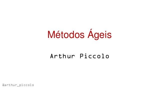 Métodos Ágeis                  Arthur Piccolo@arthur_piccolo