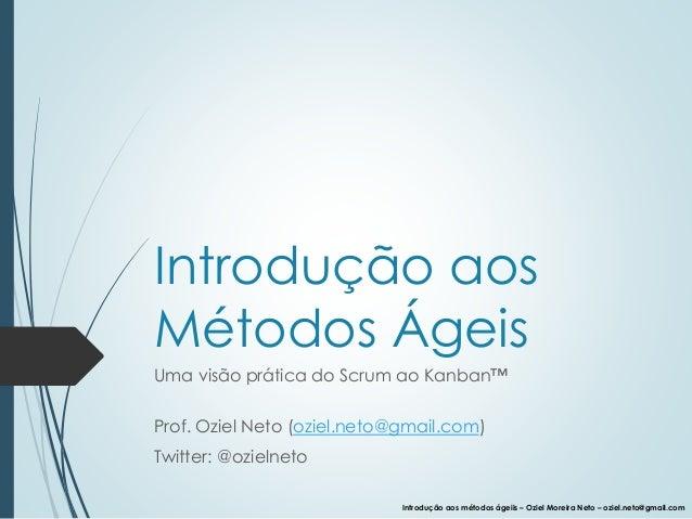 Introdução aos métodos ágeiis – Oziel Moreira Neto – oziel.neto@gmail.com Introdução aos Métodos Ágeis Uma visão prática d...