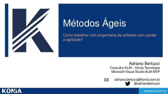 www.konia.com.br  Métodos Ágeis  Como trabalhar com engenharia de software sem perder  a agilidade?  Adriano Bertucci  Con...