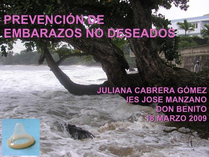PREVENCIÓN DE EMBARAZOS NO DESEADOS JULIANA CABRERA GÓMEZ IES JOSE MANZANO DON BENITO 18 MARZO 2009