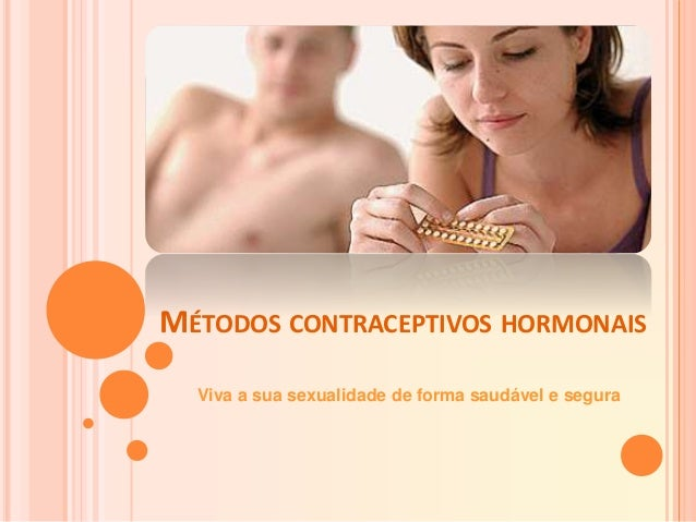 MÉTODOS CONTRACEPTIVOS HORMONAIS Viva a sua sexualidade de forma saudável e segura
