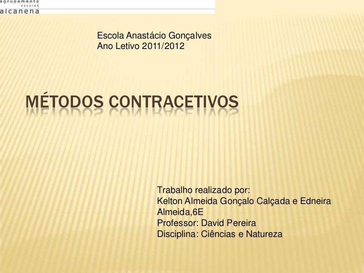 Escola Anastácio Gonçalves       Ano Letivo 2011/2012MÉTODOS CONTRACETIVOS                    Trabalho realizado por:     ...