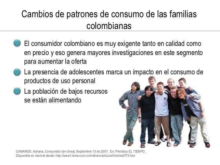 Cambios de patrones de consumo de las familias                    colombianas • El consumidor colombiano es muy exigente t...