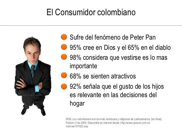 El Consumidor colombiano      • Sufre del fenómeno de Peter Pan     • 95% cree en Dios y el 65% en el diablo     • 98% con...