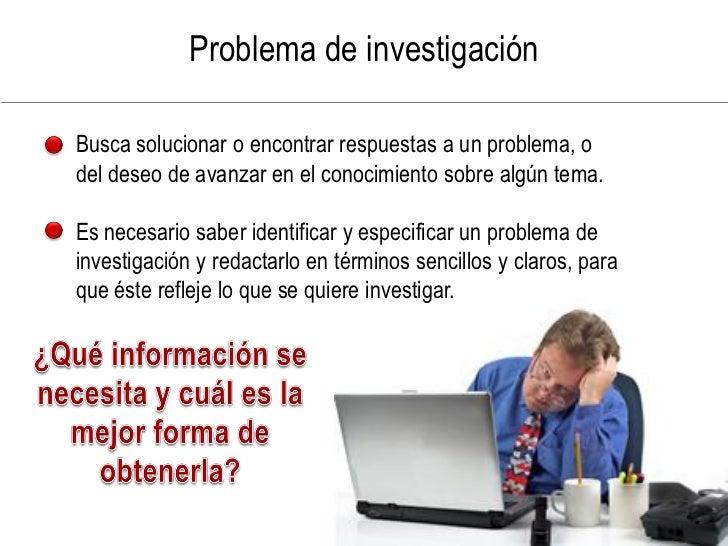 Problema de investigación  Busca solucionar o encontrar respuestas a un problema, o del deseo de avanzar en el conocimient...
