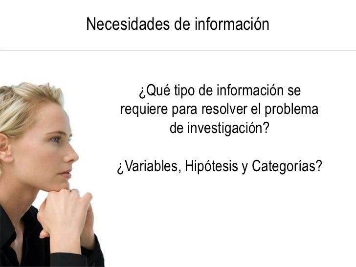 Necesidades de información          ¿Qué tipo de información se     requiere para resolver el problema             de inve...