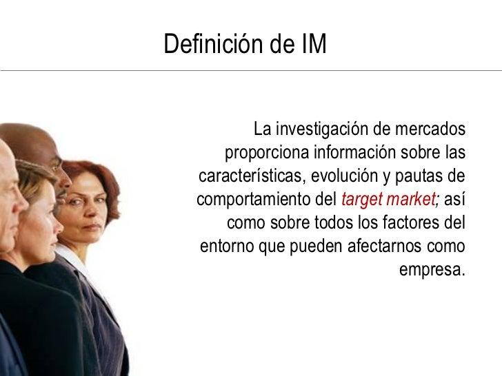 Definición de IM            La investigación de mercados       proporciona información sobre las    características, evolu...