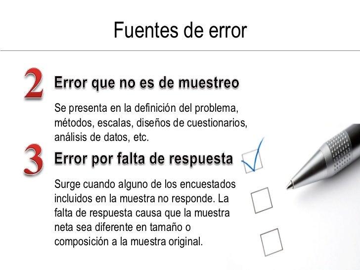 Fuentes de error   Se presenta en la definición del problema, métodos, escalas, diseños de cuestionarios, análisis de dato...