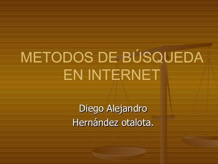 METODOS DE BÚSQUEDA    EN INTERNET      Diego Alejandro     Hernández otalota.