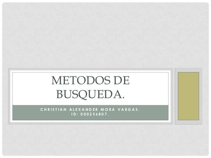 METODOS DE   BUSQUEDA.CHRISTIAN ALEXANDER MORA VARGAS.           ID: 000256807.