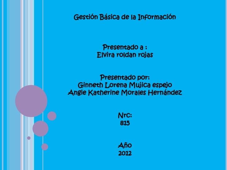 Gestión Básica de la Información          Presentado a :        Elvira roldan rojas         Presentado por:  Ginneth Loren...