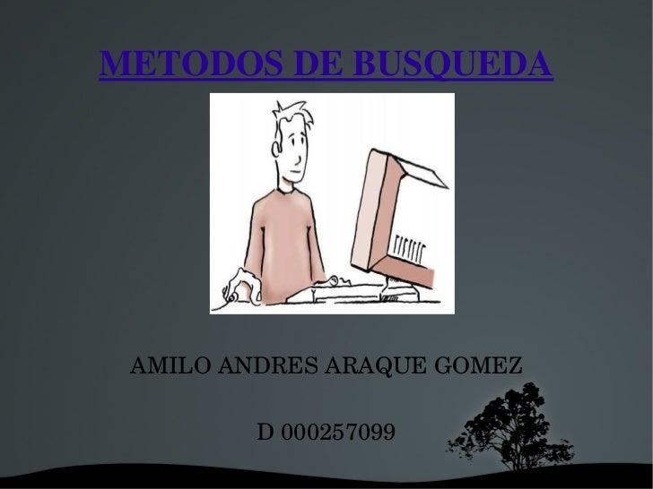 METODOSDEBUSQUEDA      RESENTADOPOR: AMILOANDRESARAQUEGOMEZ         D000257099