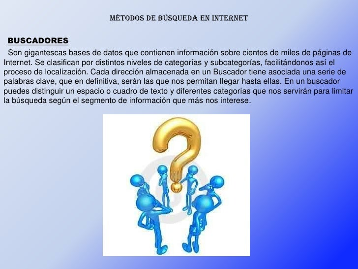 Métodos de búsqueda en internet BUSCADORES  Son gigantescas bases de datos que contienen información sobre cientos de mile...