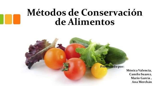 Métodos de Conservación     de Alimentos              Presentado por:                                Mónica Valencia,     ...