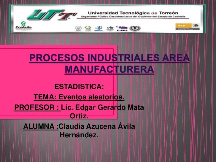 ESTADISTICA:    TEMA: Eventos aleatorios.PROFESOR : Lic. Edgar Gerardo Mata              Ortiz.  ALUMNA :Claudia Azucena Á...