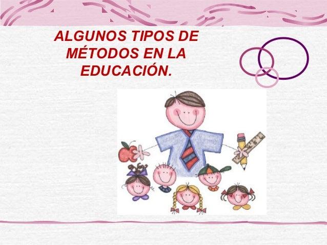 ALGUNOS TIPOS DE MÉTODOS EN LA EDUCACIÓN.